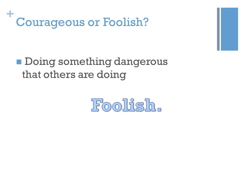 + Courageous or Foolish? Doing something dangerous that others are doing