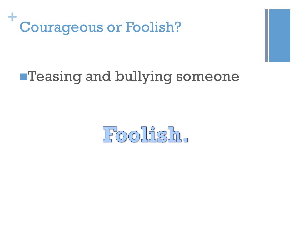 + Courageous or Foolish? Teasing and bullying someone