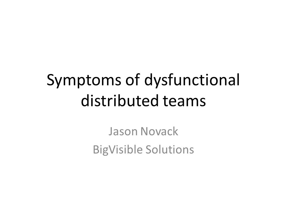 Symptoms of dysfunctional distributed teams Jason Novack BigVisible Solutions