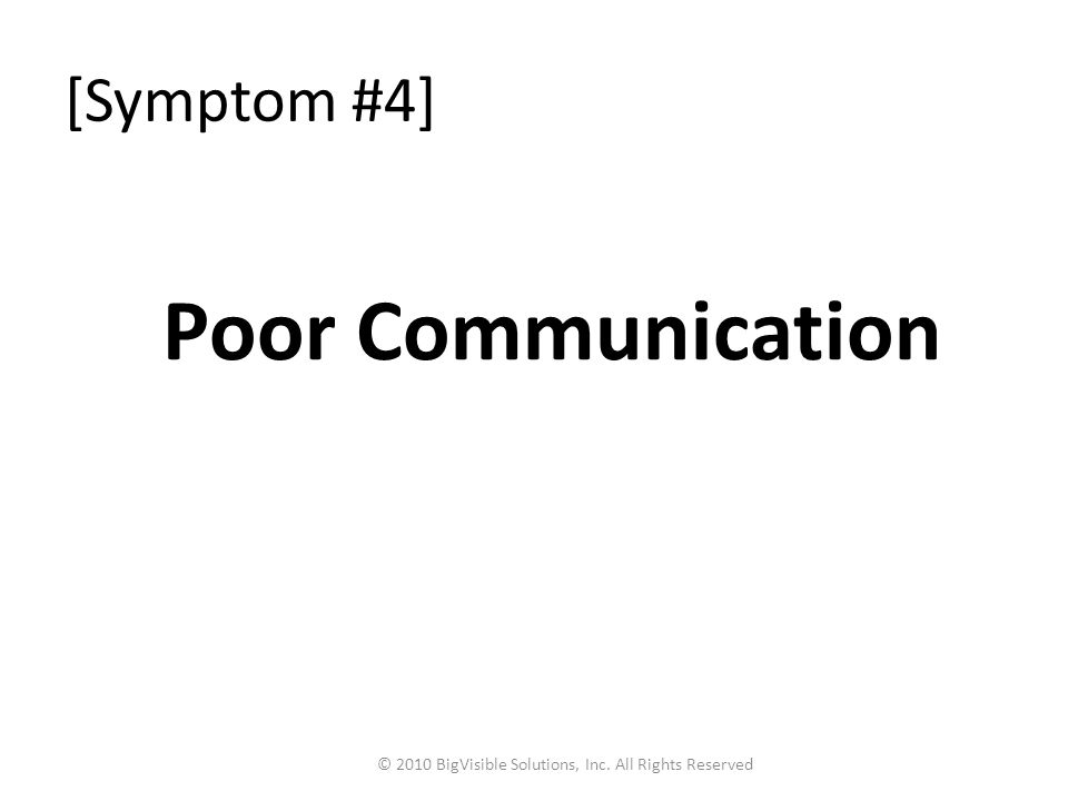 [Symptom #4] Poor Communication © 2010 BigVisible Solutions, Inc. All Rights Reserved