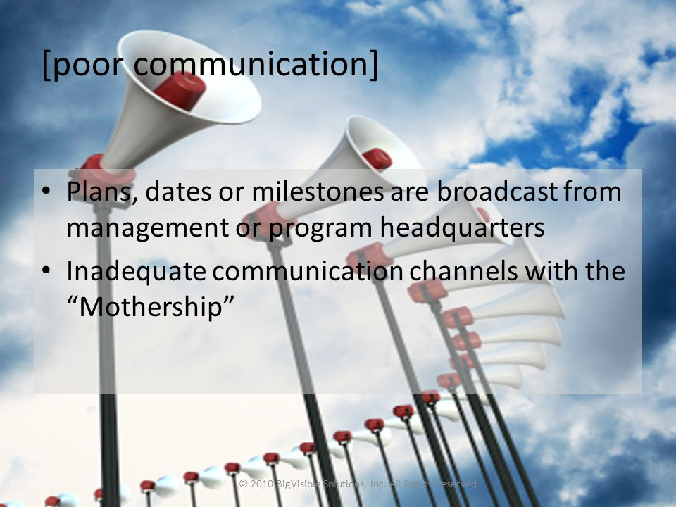 [poor communication] Plans, dates or milestones are broadcast from management or program headquarters Inadequate communication channels with the Mothership © 2010 BigVisible Solutions, Inc.