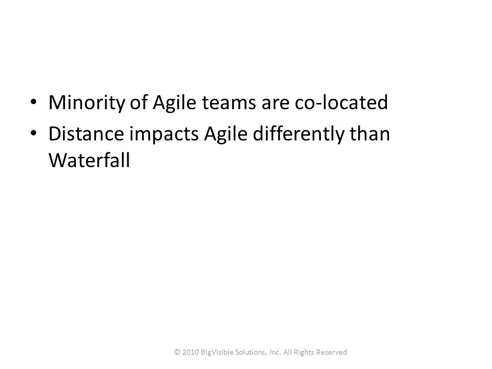 Minority of Agile teams are co-located Distance impacts Agile differently than Waterfall © 2010 BigVisible Solutions, Inc. All Rights Reserved