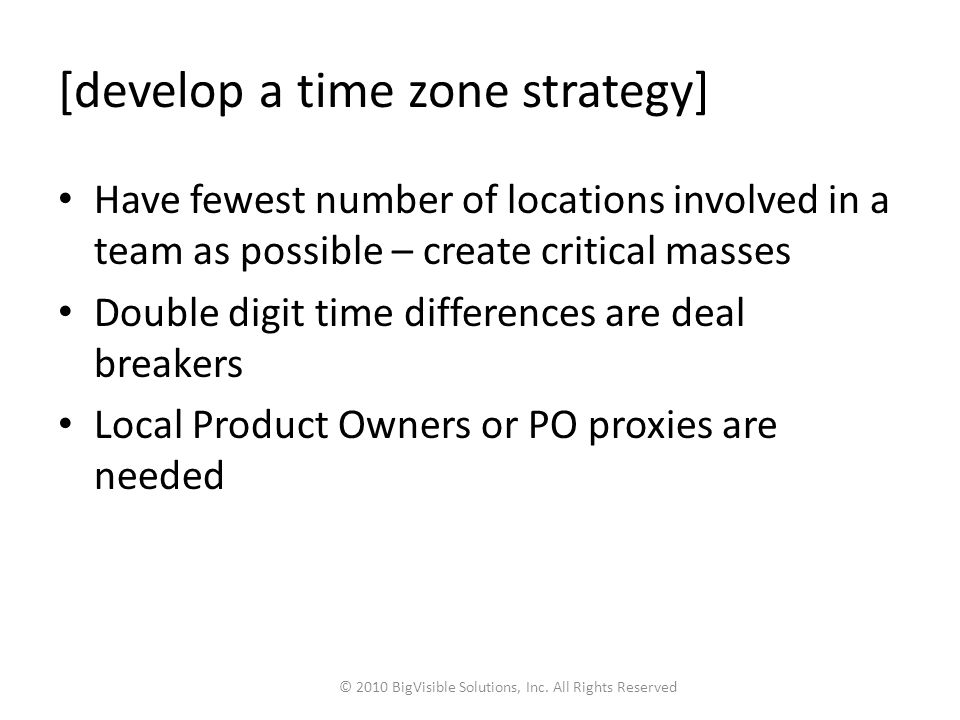 [develop a time zone strategy] Have fewest number of locations involved in a team as possible – create critical masses Double digit time differences are deal breakers Local Product Owners or PO proxies are needed © 2010 BigVisible Solutions, Inc.