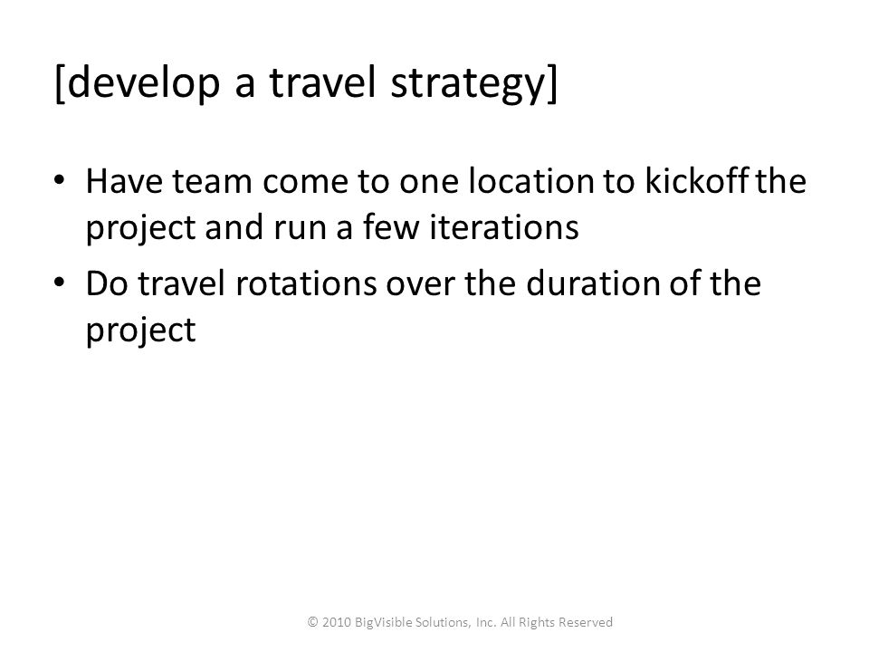 [develop a travel strategy] Have team come to one location to kickoff the project and run a few iterations Do travel rotations over the duration of the project © 2010 BigVisible Solutions, Inc.