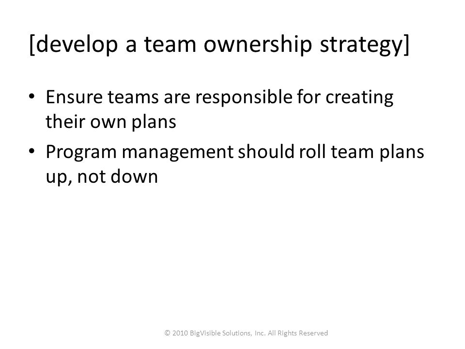 [develop a team ownership strategy] Ensure teams are responsible for creating their own plans Program management should roll team plans up, not down © 2010 BigVisible Solutions, Inc.