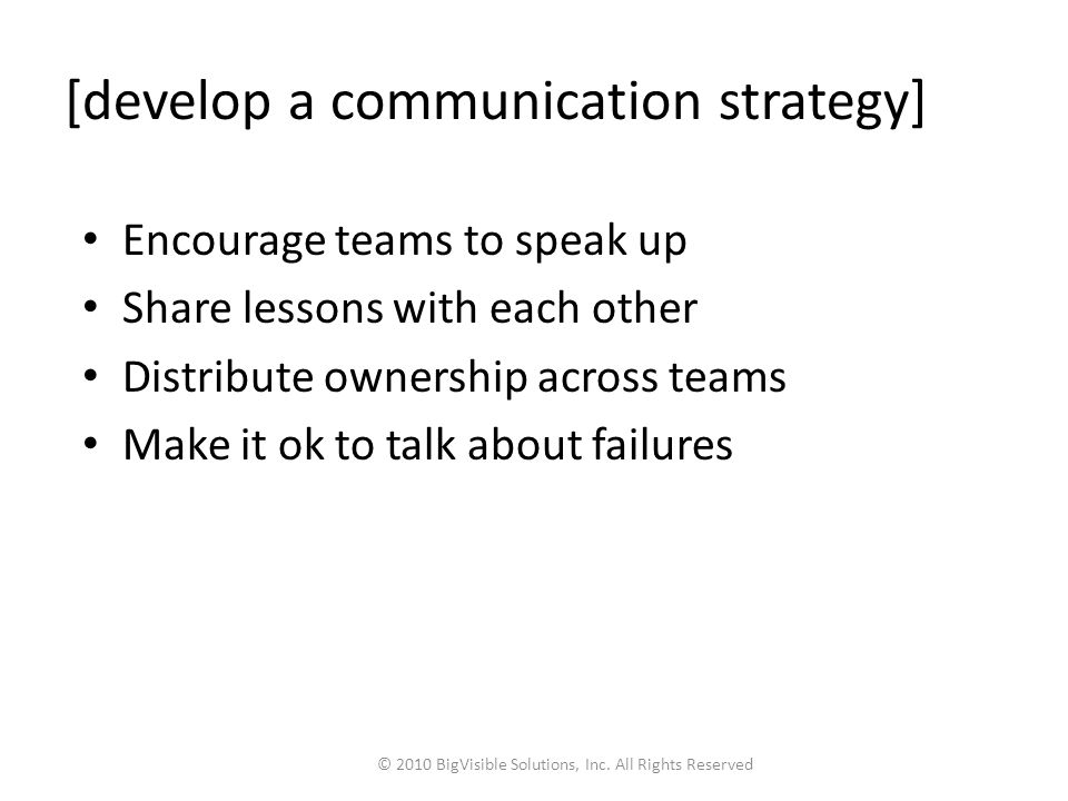 [develop a communication strategy] Encourage teams to speak up Share lessons with each other Distribute ownership across teams Make it ok to talk about failures © 2010 BigVisible Solutions, Inc.