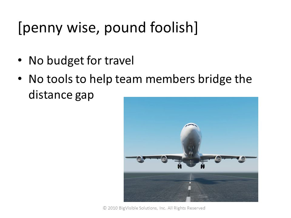 [penny wise, pound foolish] No budget for travel No tools to help team members bridge the distance gap © 2010 BigVisible Solutions, Inc.