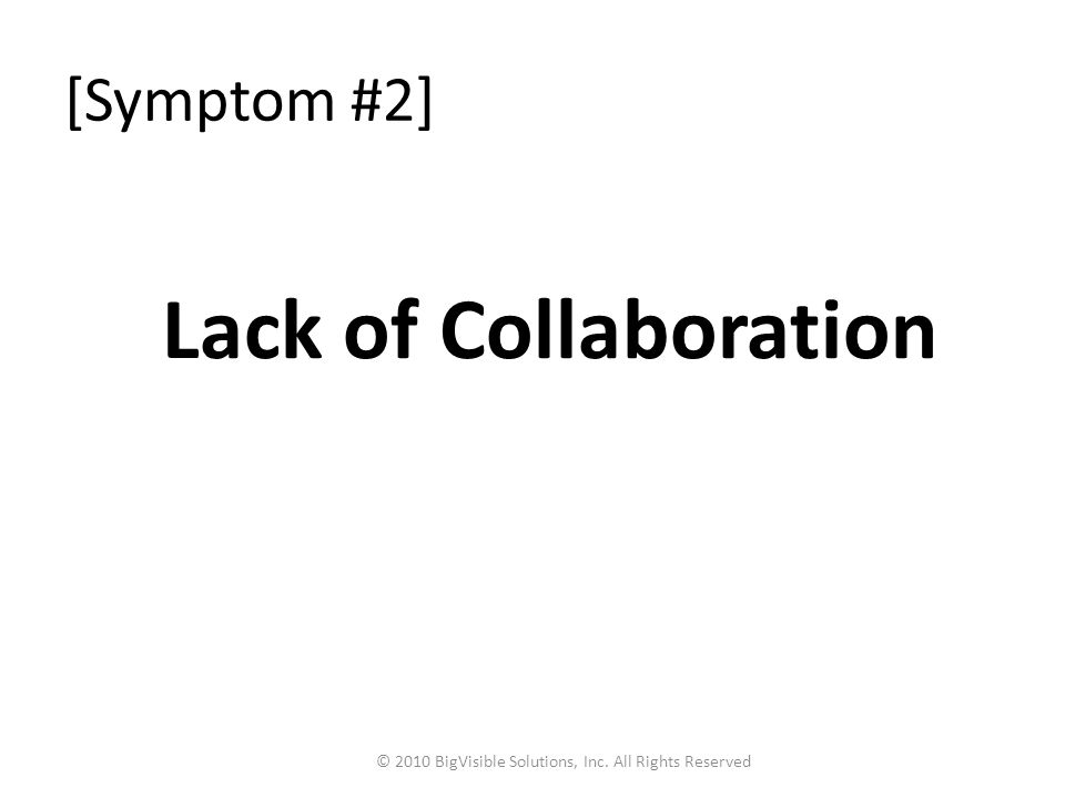 [Symptom #2] Lack of Collaboration © 2010 BigVisible Solutions, Inc. All Rights Reserved