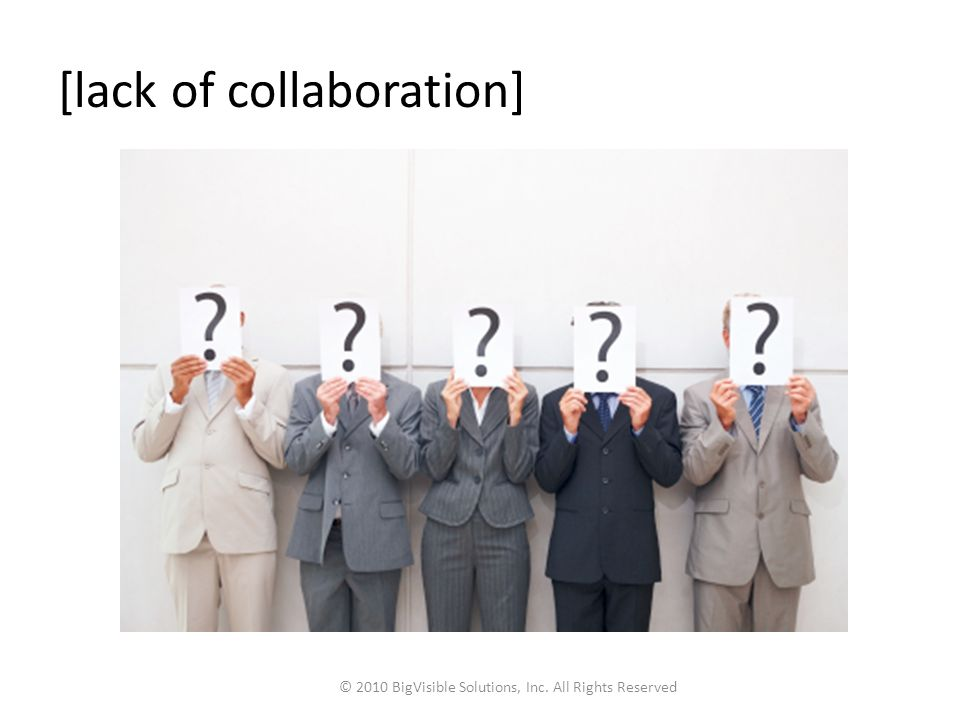 [lack of collaboration] © 2010 BigVisible Solutions, Inc. All Rights Reserved