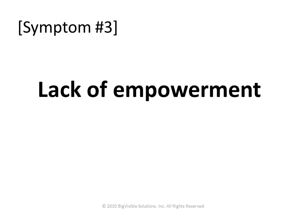 [Symptom #3] Lack of empowerment © 2010 BigVisible Solutions, Inc. All Rights Reserved