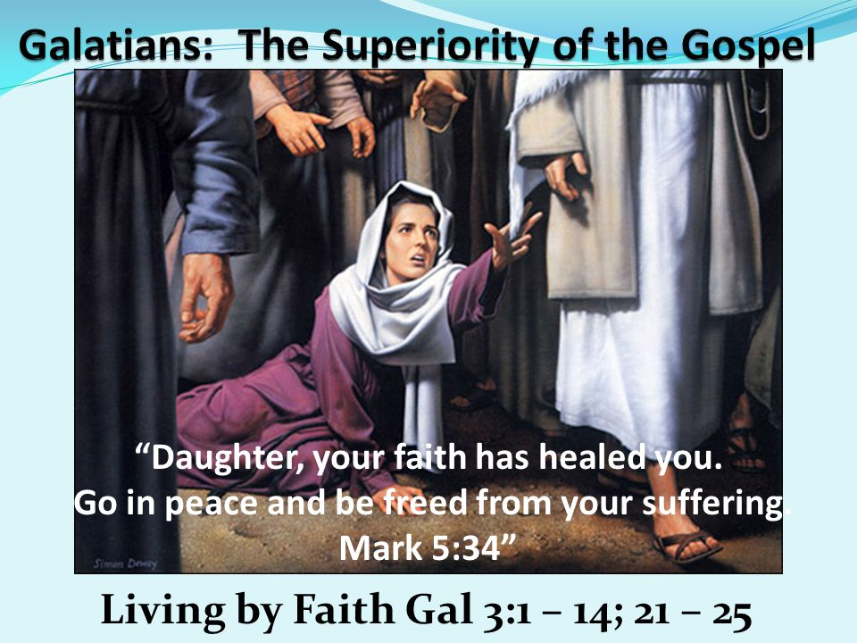 Living by Faith Gal 3:1 – 14; 21 – 25 Daughter, your faith has healed you.