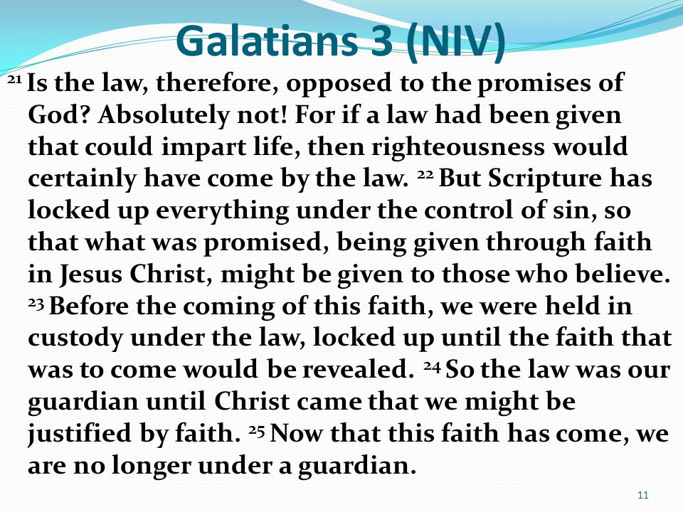 Galatians 3 (NIV) 21 Is the law, therefore, opposed to the promises of God.