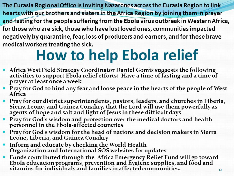 How to help Ebola relief Africa West Field Strategy Coordinator Daniel Gomis suggests the following activities to support Ebola relief efforts: Have a time of fasting and a time of prayer at least once a week Pray for God to bind any fear and loose peace in the hearts of the people of West Africa Pray for our district superintendents, pastors, leaders, and churches in Liberia, Sierra Leone, and Guinea Conakry, that the Lord will use them powerfully as agents of hope and salt and light of Jesus in these difficult days Pray for God s wisdom and protection over the medical doctors and health personnel in the Ebola-affected countries Pray for God s wisdom for the head of nations and decision makers in Sierra Leone, Liberia, and Guinea Conakry Inform and educate by checking the World Health Organization and International SOS websites for updates Funds contributed through the Africa Emergency Relief Fund will go toward Ebola education programs, prevention and hygiene supplies, and food and vitamins for individuals and families in affected communities.