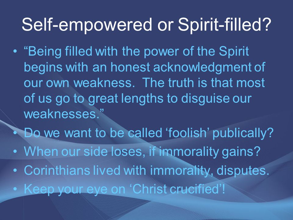 Self-empowered or Spirit-filled.Foolishness to the world are great wisdom.