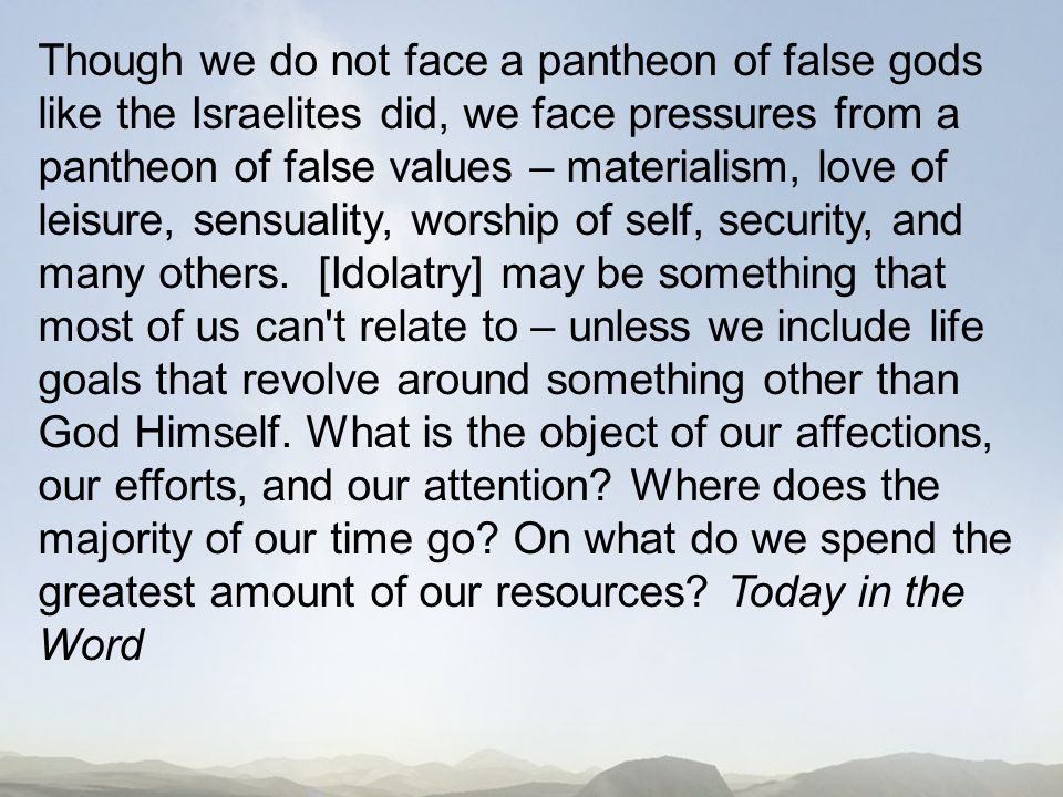 Though we do not face a pantheon of false gods like the Israelites did, we face pressures from a pantheon of false values – materialism, love of leisure, sensuality, worship of self, security, and many others.