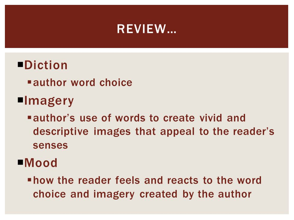  Diction  author word choice  Imagery  author's use of words to create vivid and descriptive images that appeal to the reader's senses  Mood  how the reader feels and reacts to the word choice and imagery created by the author REVIEW…