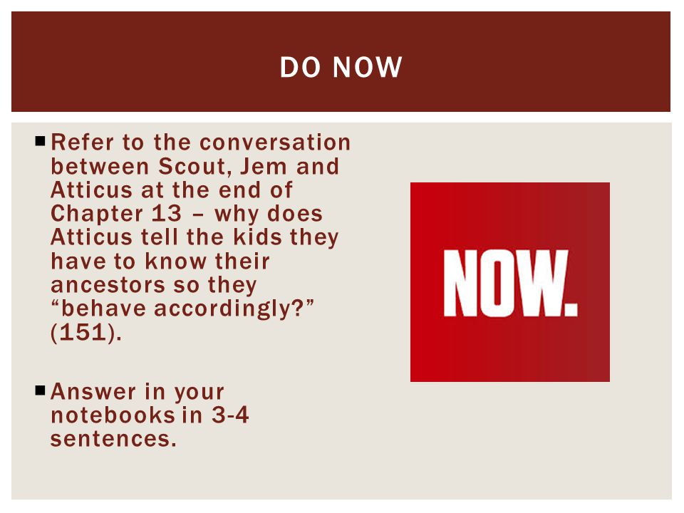  Refer to the conversation between Scout, Jem and Atticus at the end of Chapter 13 – why does Atticus tell the kids they have to know their ancestors so they behave accordingly (151).