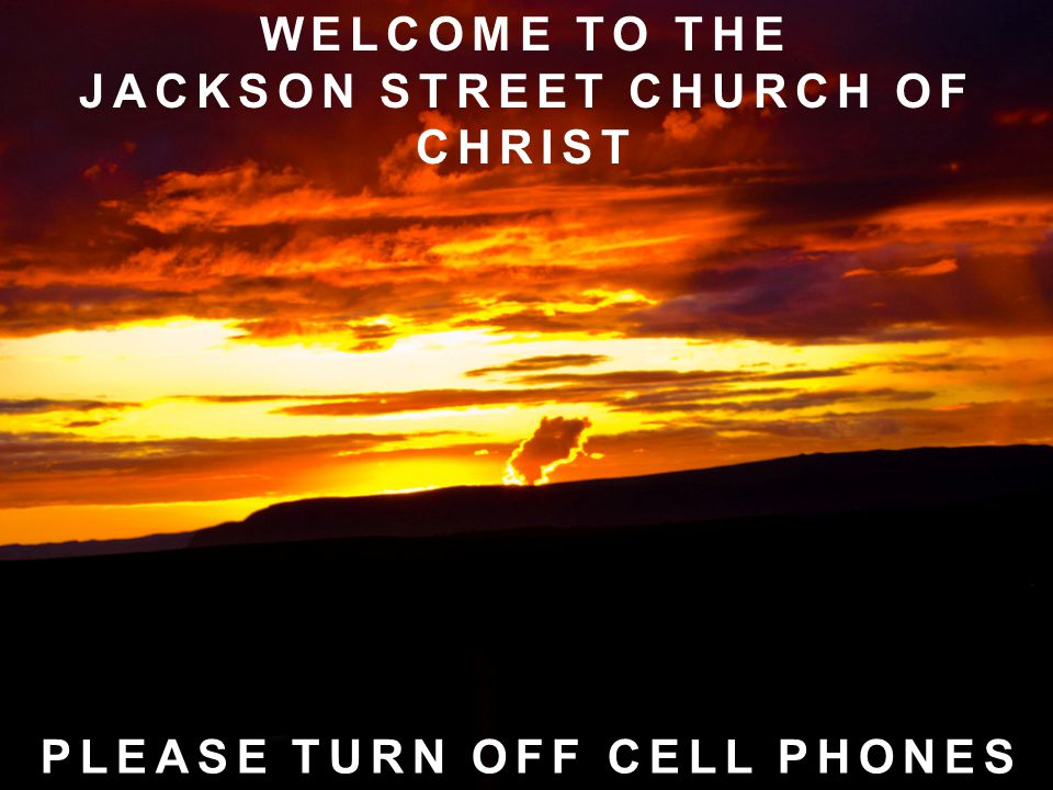 WELCOME TO THE JACKSON STREET CHURCH OF CHRIST PLEASE TURN OFF CELL PHONES
