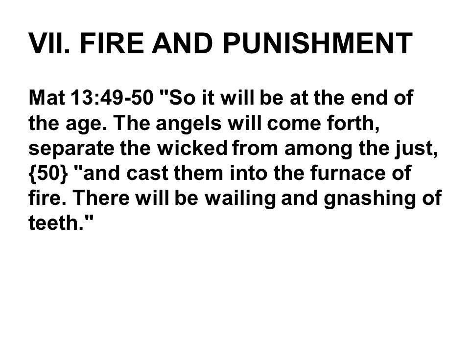 VII. FIRE AND PUNISHMENT Mat 13:49-50 So it will be at the end of the age.