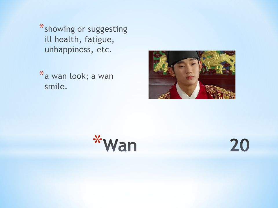 * showing or suggesting ill health, fatigue, unhappiness, etc. * a wan look; a wan smile.