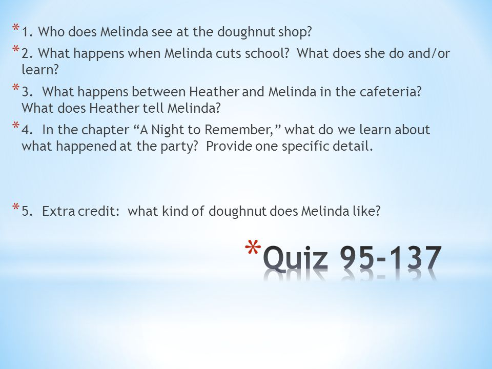 * 1. Who does Melinda see at the doughnut shop? * 2. What happens when Melinda cuts school? What does she do and/or learn? * 3. What happens between H