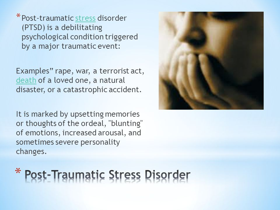 * Post-traumatic stress disorder (PTSD) is a debilitating psychological condition triggered by a major traumatic event:stress Examples rape, war, a terrorist act, death of a loved one, a natural disaster, or a catastrophic accident.