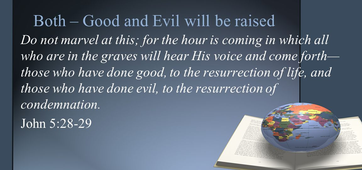 Both – Good and Evil will be raised Do not marvel at this; for the hour is coming in which all who are in the graves will hear His voice and come forth— those who have done good, to the resurrection of life, and those who have done evil, to the resurrection of condemnation.