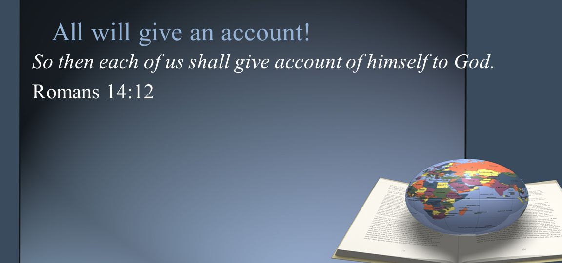 So then each of us shall give account of himself to God. Romans 14:12