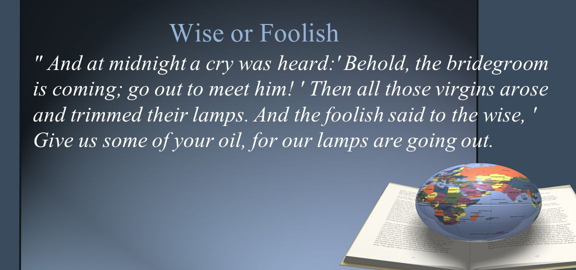 Wise or Foolish And at midnight a cry was heard: Behold, the bridegroom is coming; go out to meet him.