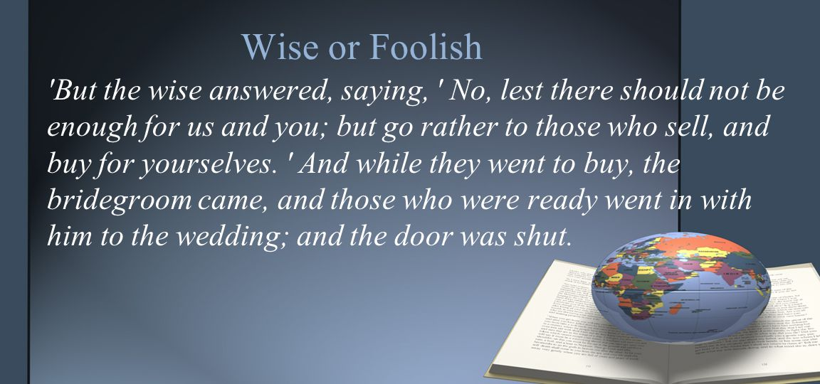 Wise or Foolish But the wise answered, saying, No, lest there should not be enough for us and you; but go rather to those who sell, and buy for yourselves.