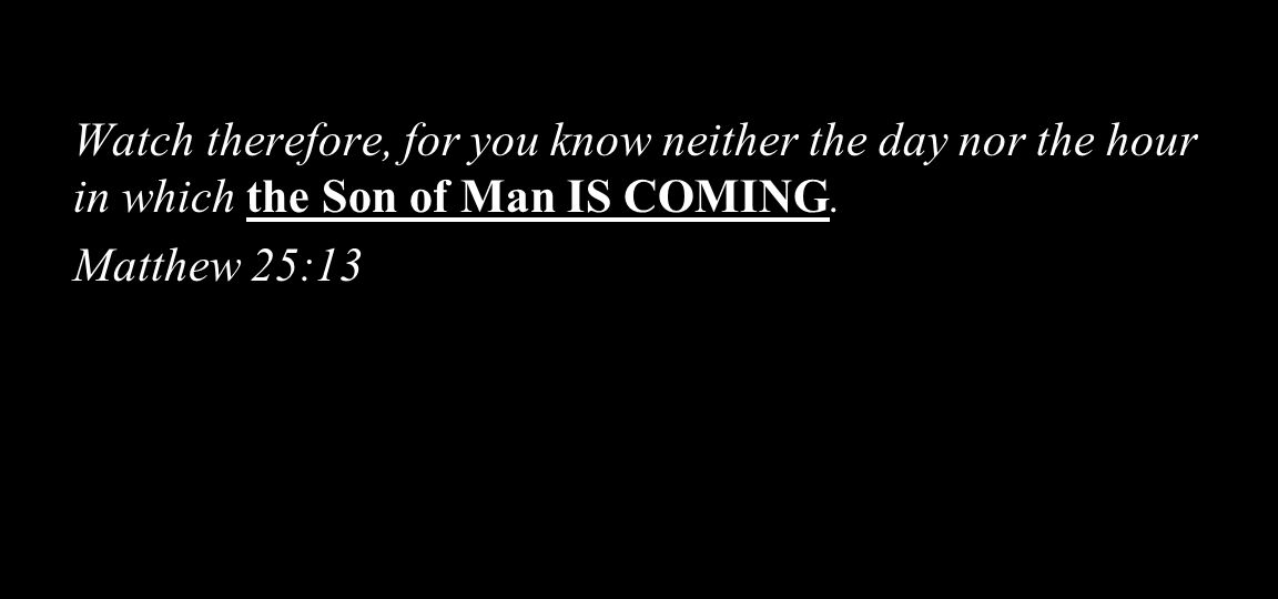 Watch therefore, for you know neither the day nor the hour in which the Son of Man IS COMING.