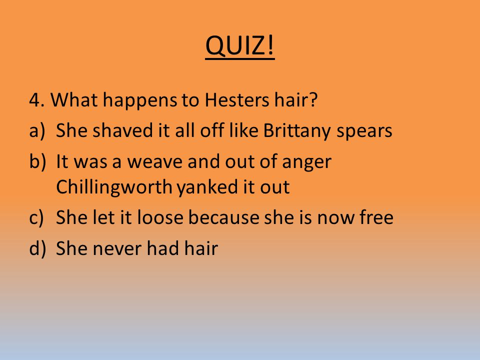QUIZ! 4. What happens to Hesters hair? a)She shaved it all off like Brittany spears b)It was a weave and out of anger Chillingworth yanked it out c)Sh