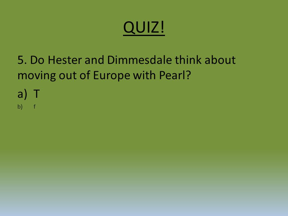 QUIZ! 5. Do Hester and Dimmesdale think about moving out of Europe with Pearl? a)T b)f