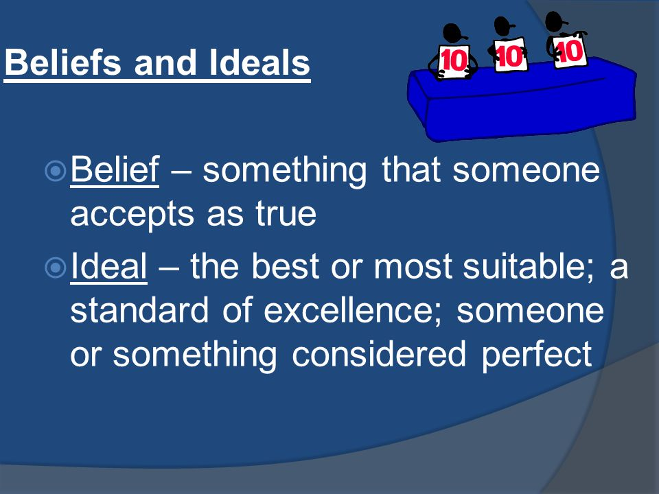 Beliefs and Ideals  Belief – something that someone accepts as true  Ideal – the best or most suitable; a standard of excellence; someone or something considered perfect