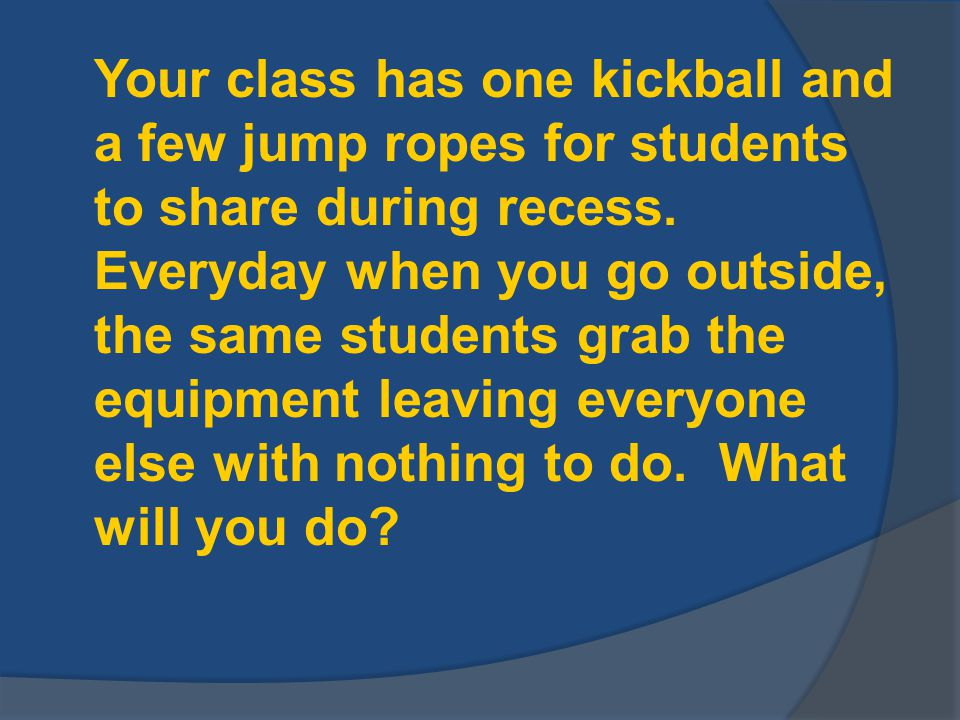 Your class has one kickball and a few jump ropes for students to share during recess.