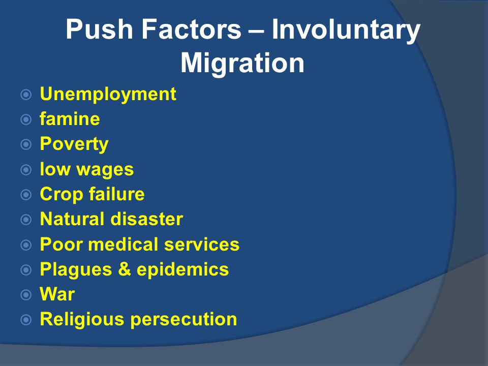 Push Factors – Involuntary Migration  Unemployment  famine  Poverty  low wages  Crop failure  Natural disaster  Poor medical services  Plagues & epidemics  War  Religious persecution