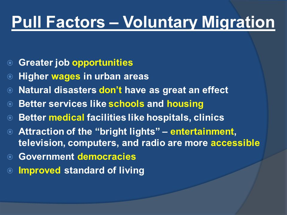 Pull Factors – Voluntary Migration  Greater job opportunities  Higher wages in urban areas  Natural disasters don't have as great an effect  Better services like schools and housing  Better medical facilities like hospitals, clinics  Attraction of the bright lights – entertainment, television, computers, and radio are more accessible  Government democracies  Improved standard of living