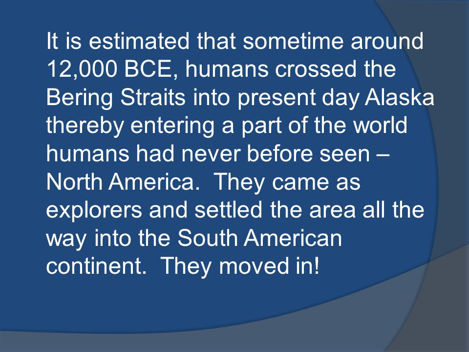 It is estimated that sometime around 12,000 BCE, humans crossed the Bering Straits into present day Alaska thereby entering a part of the world humans had never before seen – North America.
