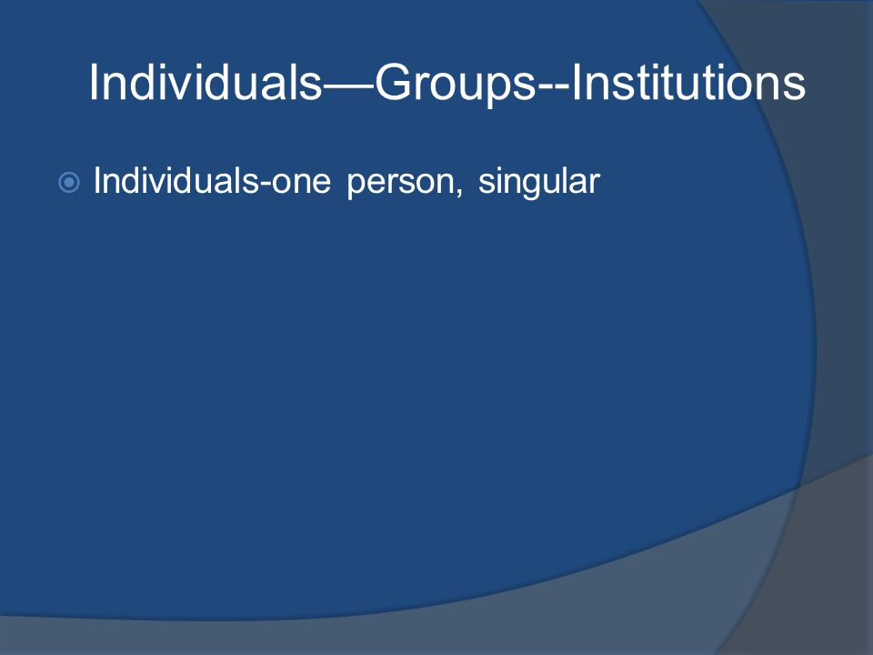 Individuals—Groups--Institutions  Individuals-one person, singular