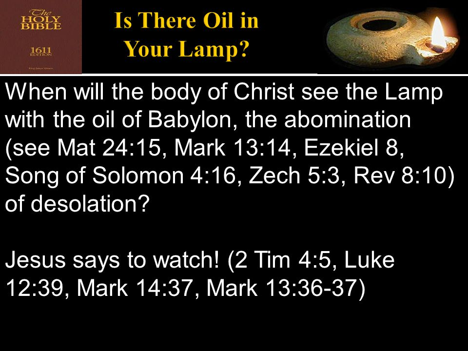 When will the body of Christ see the Lamp with the oil of Babylon, the abomination (see Mat 24:15, Mark 13:14, Ezekiel 8, Song of Solomon 4:16, Zech 5