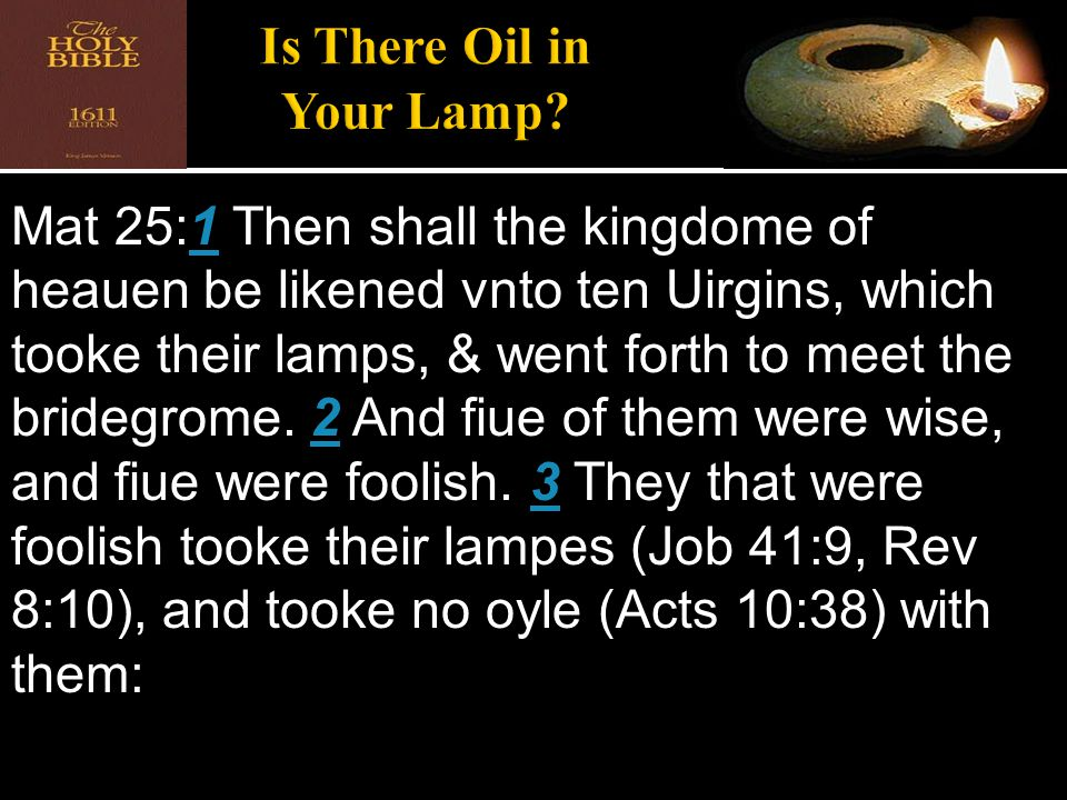 Mat 25:1 Then shall the kingdome of heauen be likened vnto ten Uirgins, which tooke their lamps, & went forth to meet the bridegrome. 2 And fiue of th