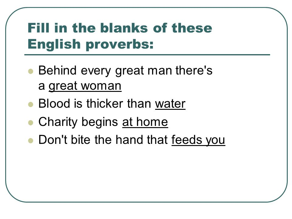 Fill in the blanks of these English proverbs: Behind every great man there s a great woman Blood is thicker than water Charity begins at home Don t bite the hand that feeds you
