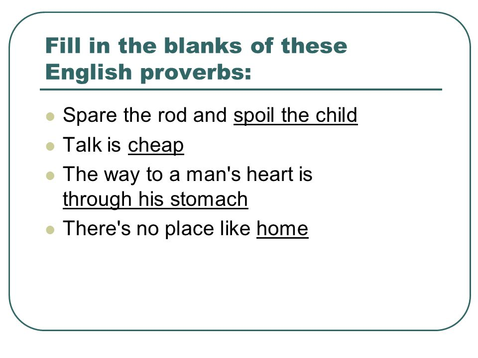 Fill in the blanks of these English proverbs: Spare the rod and spoil the child Talk is cheap The way to a man s heart is through his stomach There s no place like home