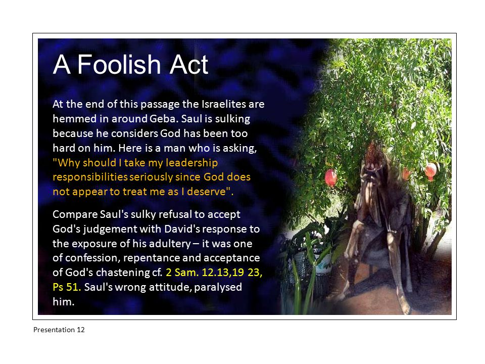 A Foolish Act At the end of this passage the Israelites are hemmed in around Geba. Saul is sulking because he considers God has been too hard on him.