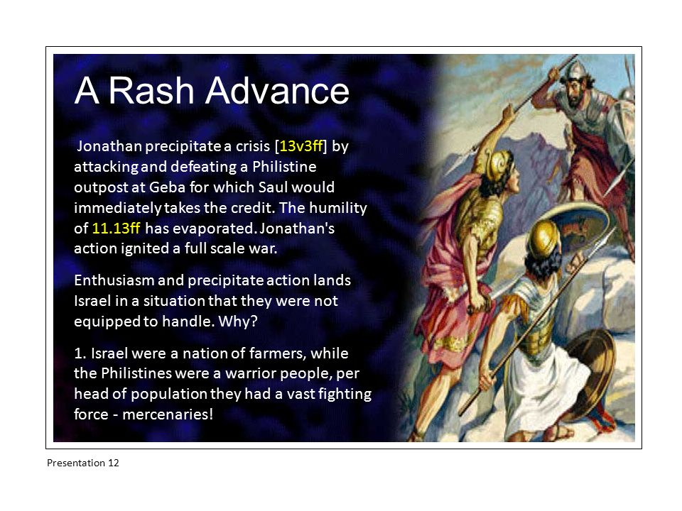 A Rash Advance Jonathan precipitate a crisis [13v3ff] by attacking and defeating a Philistine outpost at Geba for which Saul would immediately takes the credit.