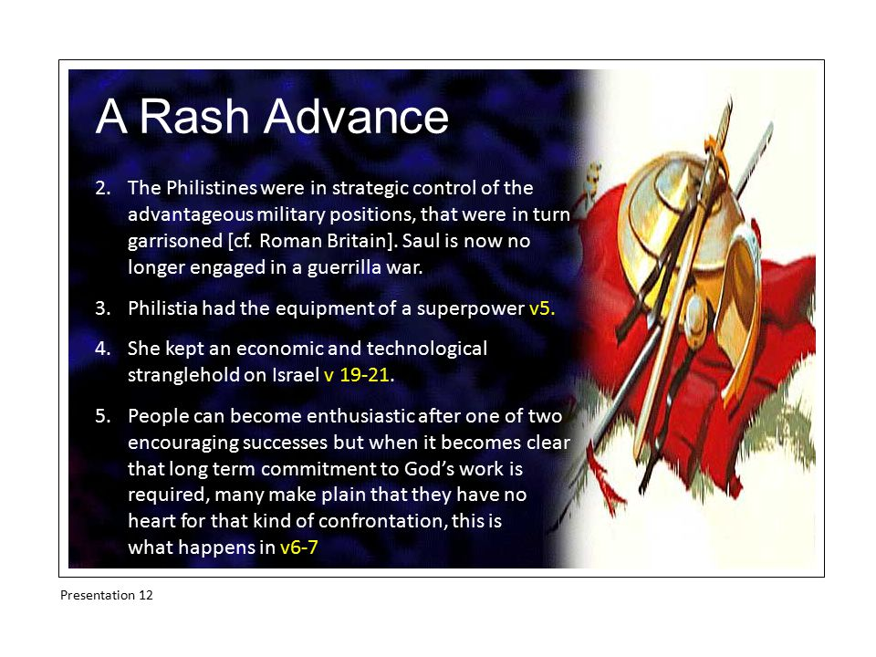 A Rash Advance 2.The Philistines were in strategic control of the advantageous military positions, that were in turn garrisoned [cf.