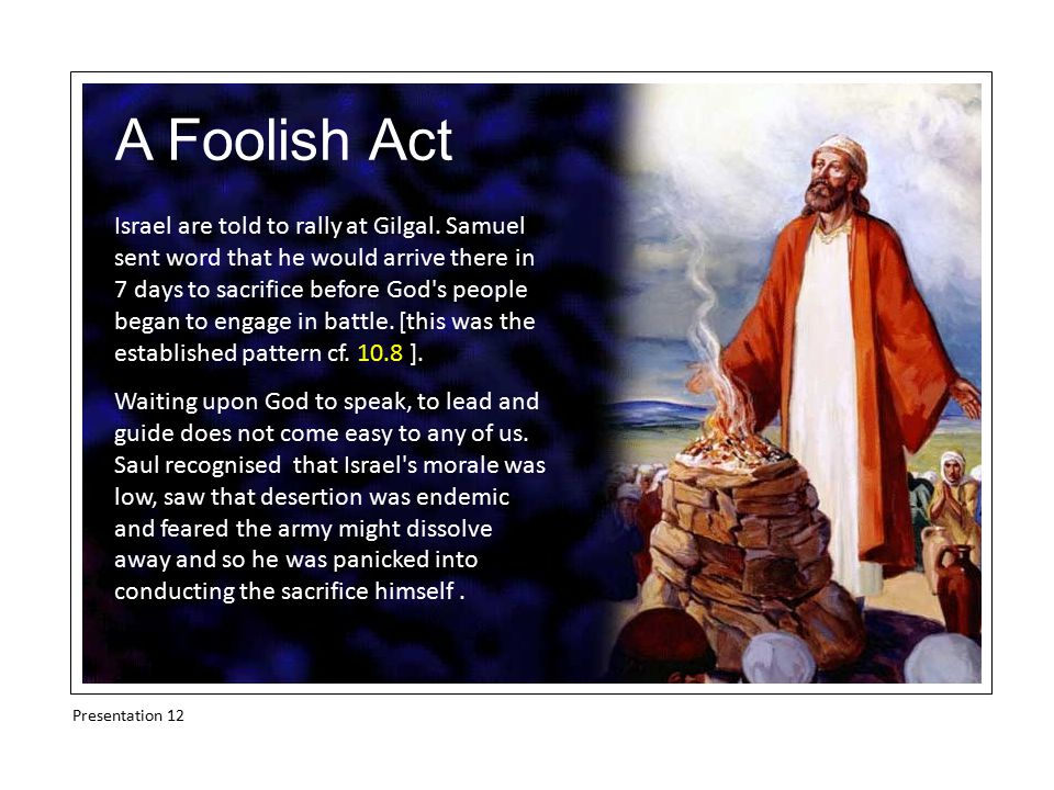 A Foolish Act Israel are told to rally at Gilgal. Samuel sent word that he would arrive there in 7 days to sacrifice before God's people began to enga