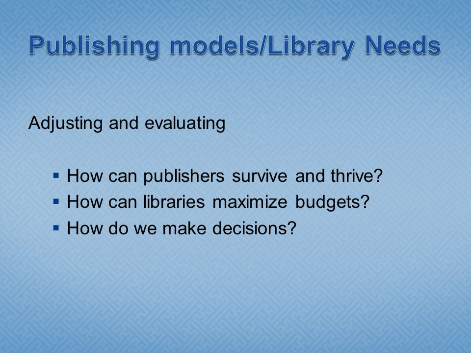 Adjusting and evaluating  How can publishers survive and thrive?  How can libraries maximize budgets?  How do we make decisions?