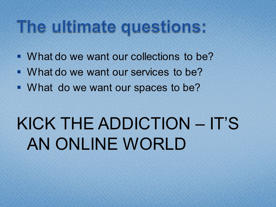  What do we want our collections to be?  What do we want our services to be?  What do we want our spaces to be? KICK THE ADDICTION – IT'S AN ONLINE