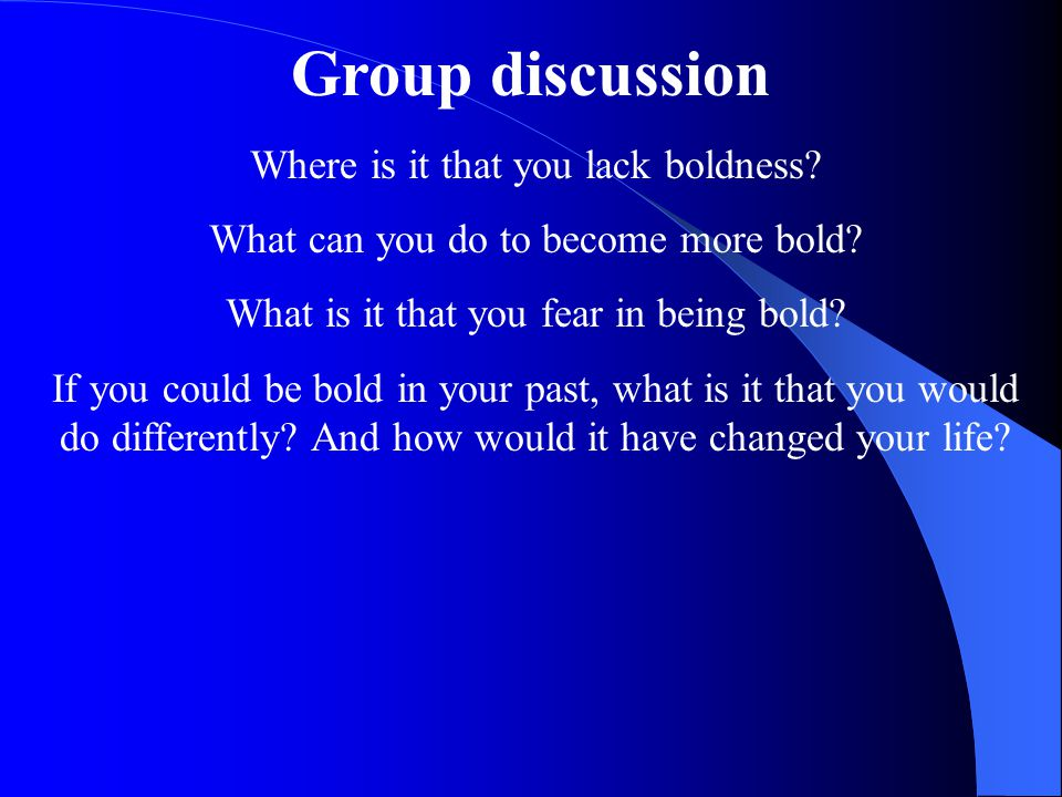 Group discussion Where is it that you lack boldness.